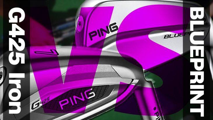 PING G425 アイアン vs BLUEPRINT(ブループリント) アイアン 比較 試打インプレッション かっ飛びゴルフ塾 浦大輔プロ
