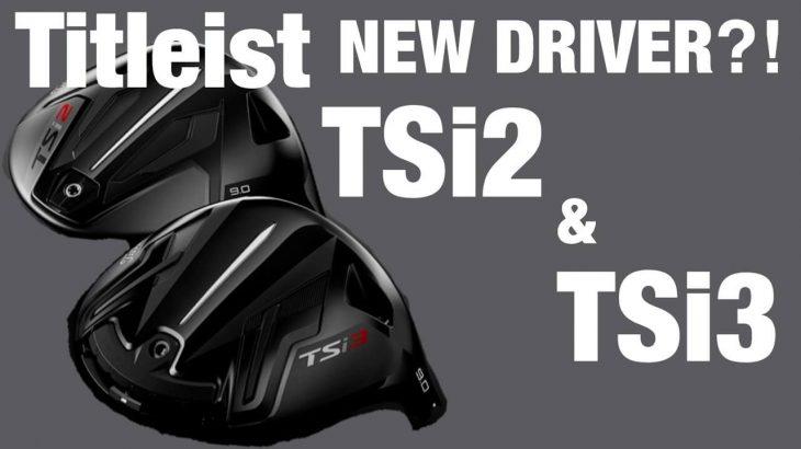 タイトリスト TSi2 ドライバー & TSi3 ドライバー(2020年モデル?)がアメリカのタイトリスト公式ページに載ってた件について GOLF PLAYING 4