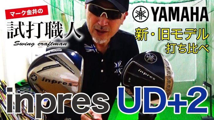 ヤマハ inpres UD+2 ドライバー/inpres UD+2 アイアン(2021年モデル)vs(2019年モデル)新旧比較 試打インプレッション|マーク金井の試打職人