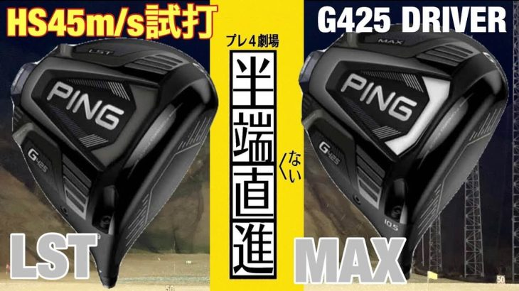 PING G425 LST vs G425 MAX ドライバー 比較 試打インプレッション(HS45m/s)|GOLF PLAYING 4